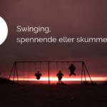 Swinging, spennende eller skummelt?